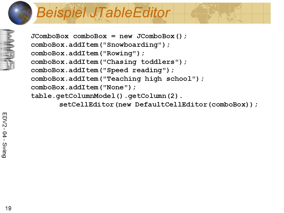 EDV Swing 19 Beispiel JTableEditor JComboBox comboBox = new JComboBox(); comboBox.addItem( Snowboarding ); comboBox.addItem( Rowing ); comboBox.addItem( Chasing toddlers ); comboBox.addItem( Speed reading ); comboBox.addItem( Teaching high school ); comboBox.addItem( None ); table.getColumnModel().getColumn(2).