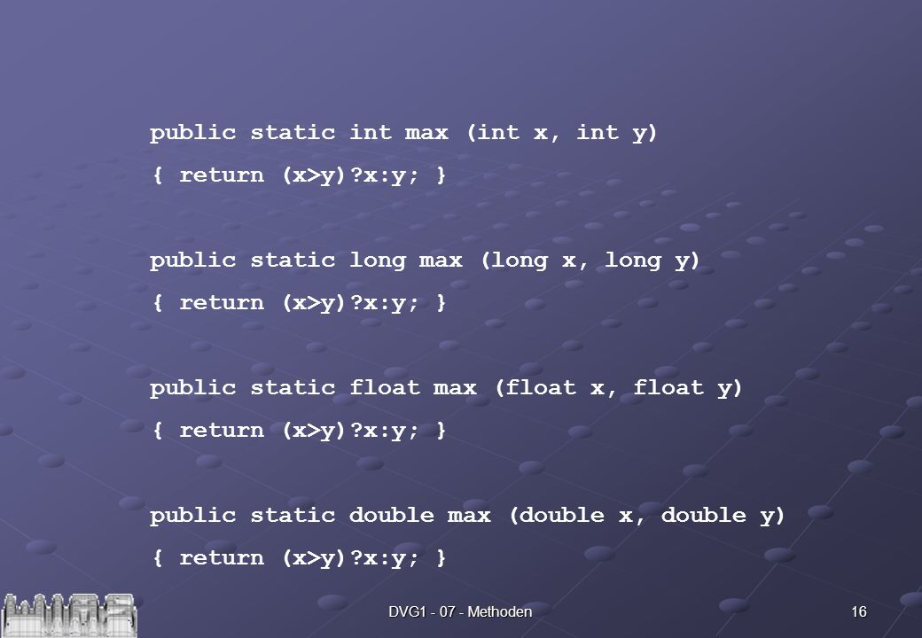 16DVG Methoden public static int max (int x, int y) { return (x>y) x:y; } public static long max (long x, long y) { return (x>y) x:y; } public static float max (float x, float y) { return (x>y) x:y; } public static double max (double x, double y) { return (x>y) x:y; }