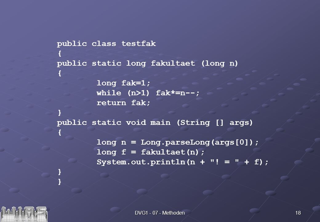 18DVG Methoden public class testfak { public static long fakultaet (long n) { long fak=1; while (n>1) fak*=n--; return fak; } public static void main (String [] args) { long n = Long.parseLong(args[0]); long f = fakultaet(n); System.out.println(n + .