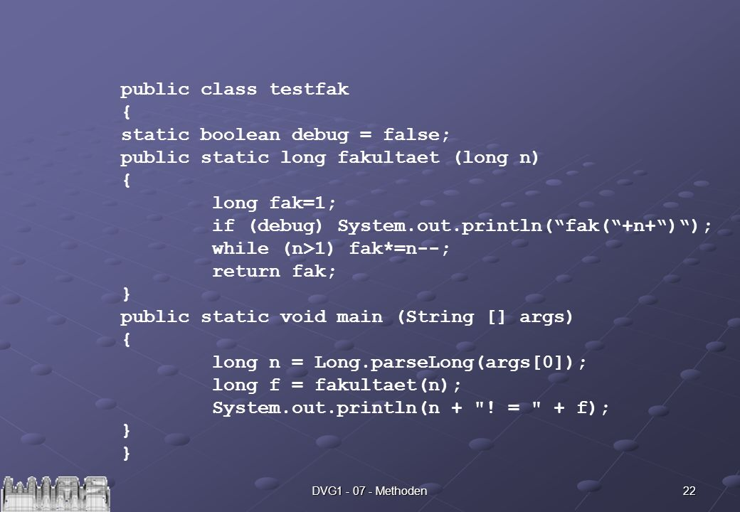 22DVG Methoden public class testfak { static boolean debug = false; public static long fakultaet (long n) { long fak=1; if (debug) System.out.println(fak(+n+)); while (n>1) fak*=n--; return fak; } public static void main (String [] args) { long n = Long.parseLong(args[0]); long f = fakultaet(n); System.out.println(n + .