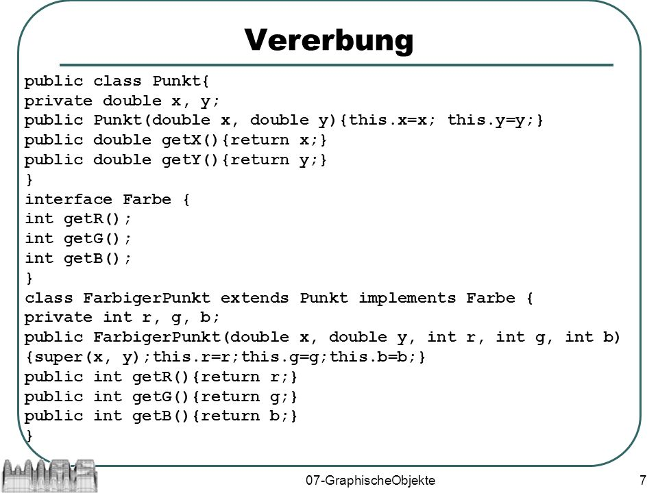 07-GraphischeObjekte7 Vererbung public class Punkt{ private double x, y; public Punkt(double x, double y){this.x=x; this.y=y;} public double getX(){return x;} public double getY(){return y;} } interface Farbe { int getR(); int getG(); int getB(); } class FarbigerPunkt extends Punkt implements Farbe { private int r, g, b; public FarbigerPunkt(double x, double y, int r, int g, int b) {super(x, y);this.r=r;this.g=g;this.b=b;} public int getR(){return r;} public int getG(){return g;} public int getB(){return b;} }