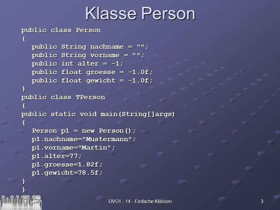 3DVG Einfache Klassen Klasse Person public class Person { public String nachname = ; public String vorname = ; public int alter = -1; public float groesse = -1.0f; public float gewicht = -1.0f; } public class TPerson { public static void main(String[]args) { Person p1 = new Person(); p1.nachname= Mustermann ;p1.vorname= Martin ;p1.alter=77;p1.groesse=1.82f;p1.gewicht=78.5f;}}