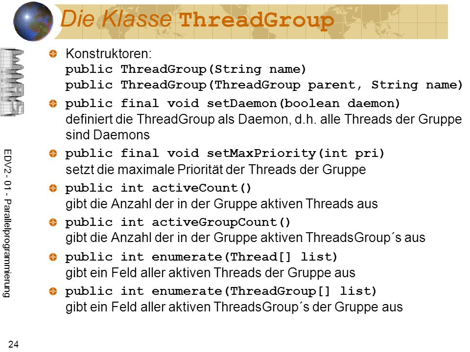 EDV Parallelprogrammierung 24 Die Klasse ThreadGroup Konstruktoren: public ThreadGroup(String name) public ThreadGroup(ThreadGroup parent, String name) public final void setDaemon(boolean daemon) definiert die ThreadGroup als Daemon, d.h.