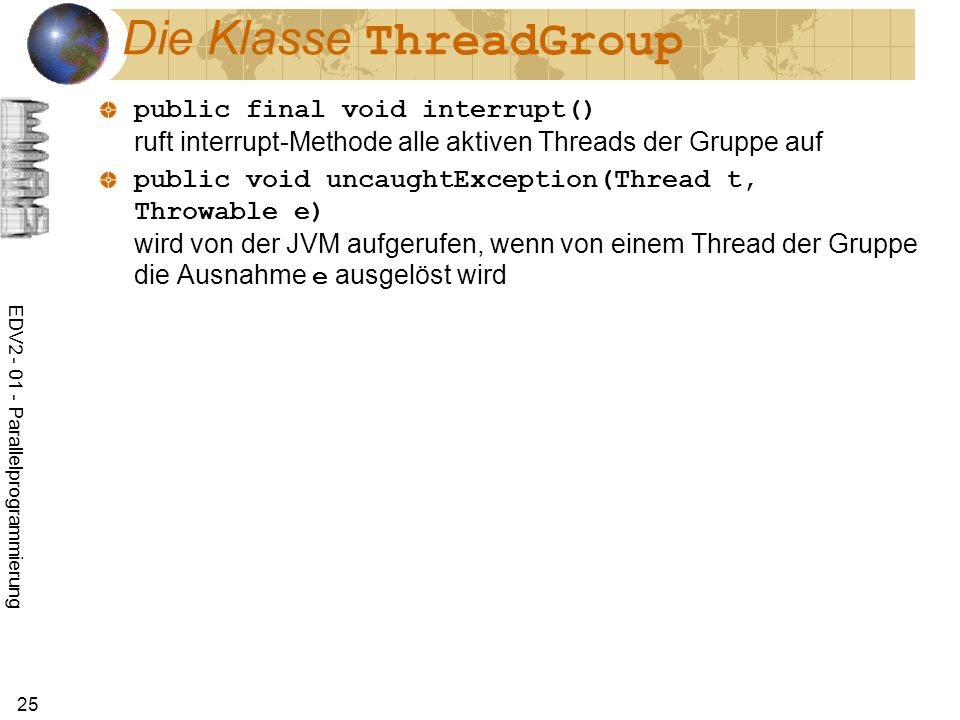 EDV Parallelprogrammierung 25 Die Klasse ThreadGroup public final void interrupt() ruft interrupt-Methode alle aktiven Threads der Gruppe auf public void uncaughtException(Thread t, Throwable e) wird von der JVM aufgerufen, wenn von einem Thread der Gruppe die Ausnahme e ausgelöst wird