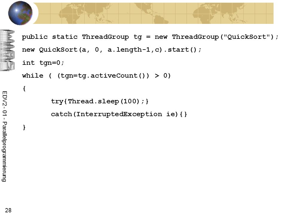 EDV Parallelprogrammierung 28 public static ThreadGroup tg = new ThreadGroup( QuickSort ); new QuickSort(a, 0, a.length-1,c).start(); int tgn=0; while ( (tgn=tg.activeCount()) > 0) { try{Thread.sleep(100);} catch(InterruptedException ie){} }
