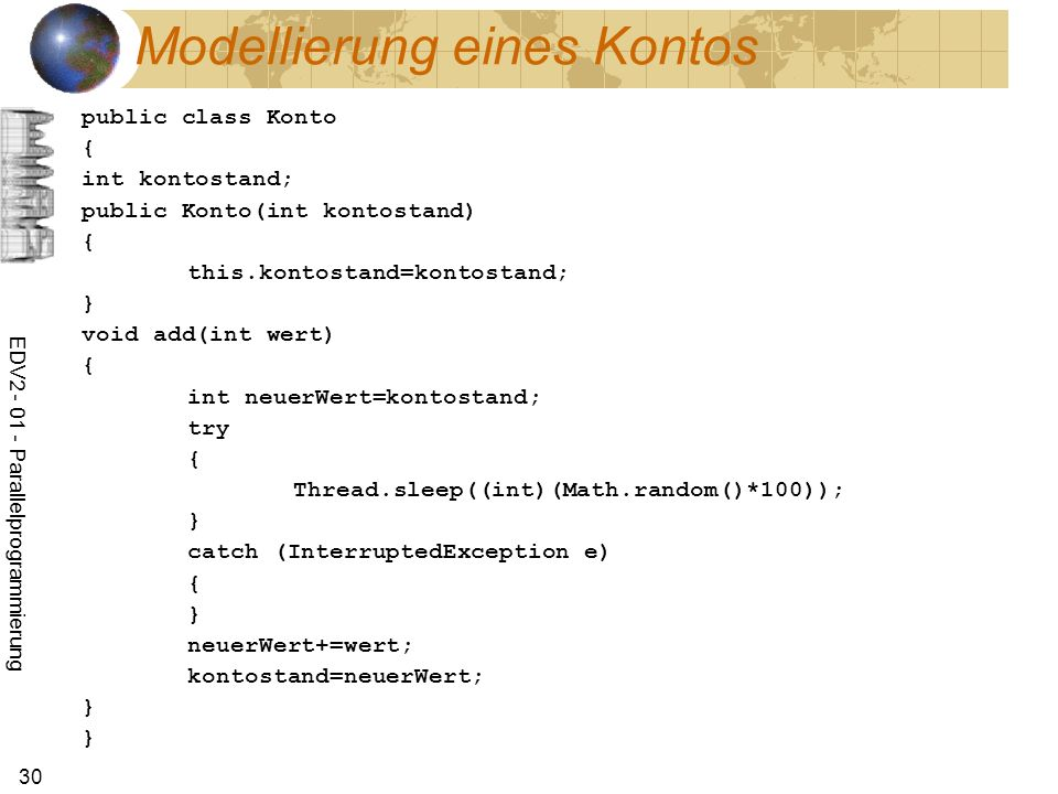 EDV Parallelprogrammierung 30 Modellierung eines Kontos public class Konto { int kontostand; public Konto(int kontostand) { this.kontostand=kontostand; } void add(int wert) { int neuerWert=kontostand; try { Thread.sleep((int)(Math.random()*100)); } catch (InterruptedException e) { } neuerWert+=wert; kontostand=neuerWert; } }