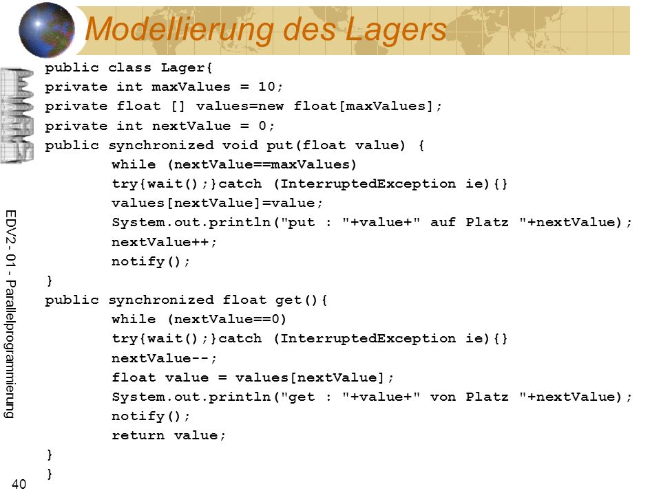 EDV Parallelprogrammierung 40 Modellierung des Lagers public class Lager{ private int maxValues = 10; private float [] values=new float[maxValues]; private int nextValue = 0; public synchronized void put(float value) { while (nextValue==maxValues) try{wait();}catch (InterruptedException ie){} values[nextValue]=value; System.out.println( put : +value+ auf Platz +nextValue); nextValue++; notify(); } public synchronized float get(){ while (nextValue==0) try{wait();}catch (InterruptedException ie){} nextValue--; float value = values[nextValue]; System.out.println( get : +value+ von Platz +nextValue); notify(); return value; } }