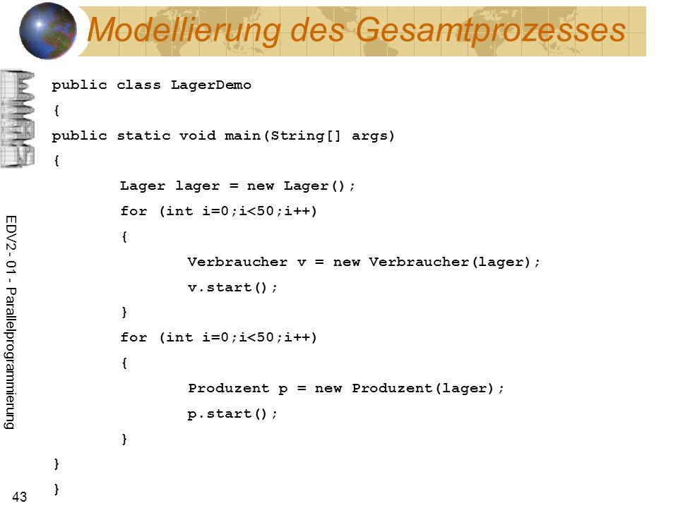 EDV Parallelprogrammierung 43 Modellierung des Gesamtprozesses public class LagerDemo { public static void main(String[] args) { Lager lager = new Lager(); for (int i=0;i<50;i++) { Verbraucher v = new Verbraucher(lager); v.start(); } for (int i=0;i<50;i++) { Produzent p = new Produzent(lager); p.start(); } } }