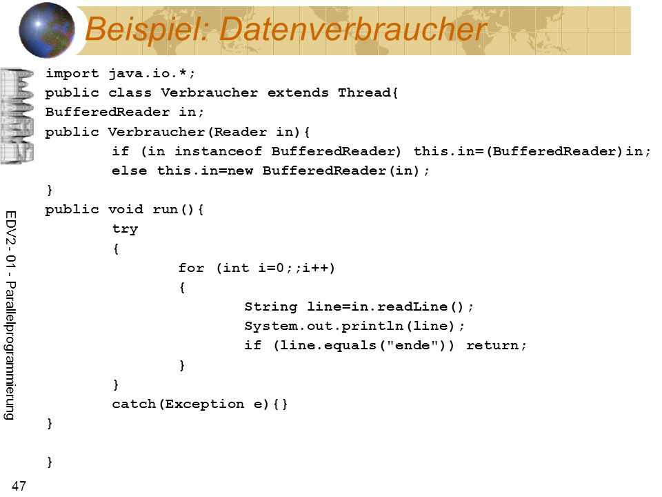 EDV Parallelprogrammierung 47 Beispiel: Datenverbraucher import java.io.*; public class Verbraucher extends Thread{ BufferedReader in; public Verbraucher(Reader in){ if (in instanceof BufferedReader) this.in=(BufferedReader)in; else this.in=new BufferedReader(in); } public void run(){ try { for (int i=0;;i++) { String line=in.readLine(); System.out.println(line); if (line.equals( ende )) return; } } catch(Exception e){} } }