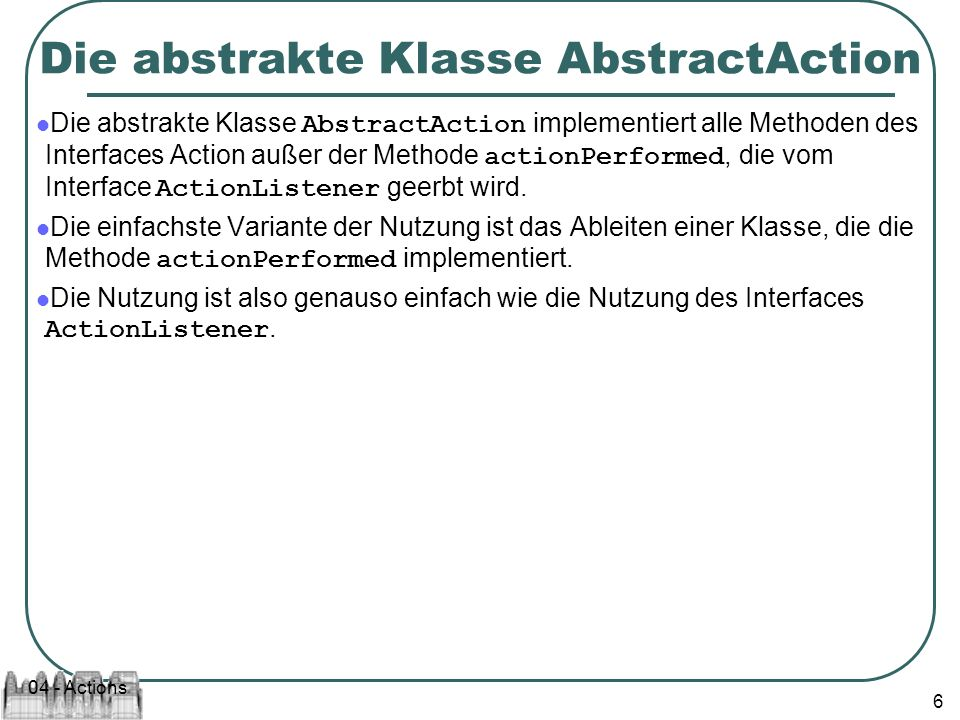 04 - Actions 6 Die abstrakte Klasse AbstractAction Die abstrakte Klasse AbstractAction implementiert alle Methoden des Interfaces Action außer der Methode actionPerformed, die vom Interface ActionListener geerbt wird.