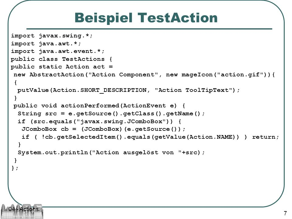 04 - Actions 7 Beispiel TestAction import javax.swing.*; import java.awt.*; import java.awt.event.*; public class TestActions { public static Action act = new AbstractAction( Action Component , new mageIcon( action.gif )){ { putValue(Action.SHORT_DESCRIPTION, Action ToolTipText ); } public void actionPerformed(ActionEvent e) { String src = e.getSource().getClass().getName(); if (src.equals( javax.swing.JComboBox )) { JComboBox cb = (JComboBox)(e.getSource()); if ( !cb.getSelectedItem().equals(getValue(Action.NAME)) ) return; } System.out.println( Action ausgelöst von +src); } };