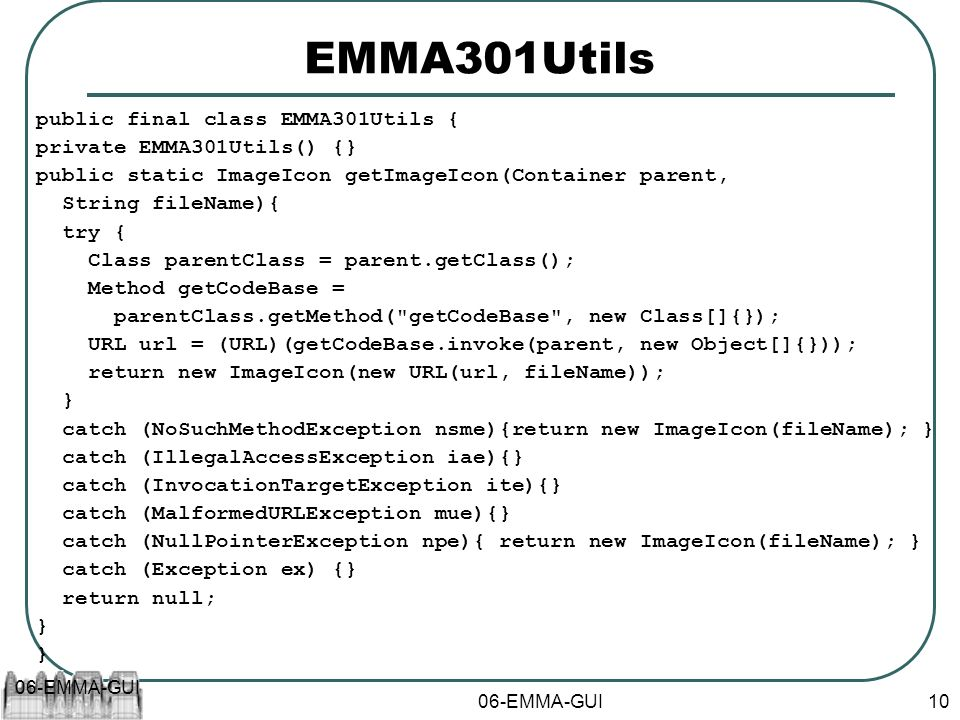 06-EMMA-GUI 10 EMMA301Utils public final class EMMA301Utils { private EMMA301Utils() {} public static ImageIcon getImageIcon(Container parent, String fileName){ try { Class parentClass = parent.getClass(); Method getCodeBase = parentClass.getMethod( getCodeBase , new Class[]{}); URL url = (URL)(getCodeBase.invoke(parent, new Object[]{})); return new ImageIcon(new URL(url, fileName)); } catch (NoSuchMethodException nsme){return new ImageIcon(fileName); } catch (IllegalAccessException iae){} catch (InvocationTargetException ite){} catch (MalformedURLException mue){} catch (NullPointerException npe){ return new ImageIcon(fileName); } catch (Exception ex) {} return null; } }