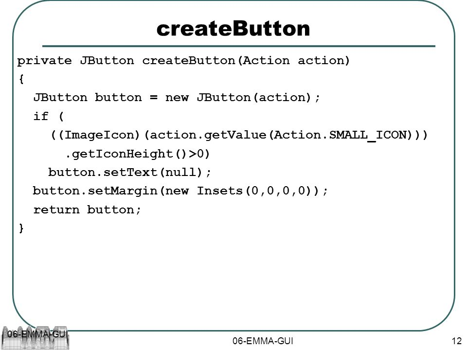 06-EMMA-GUI 12 createButton private JButton createButton(Action action) { JButton button = new JButton(action); if ( ((ImageIcon)(action.getValue(Action.SMALL_ICON))).getIconHeight()>0) button.setText(null); button.setMargin(new Insets(0,0,0,0)); return button; }