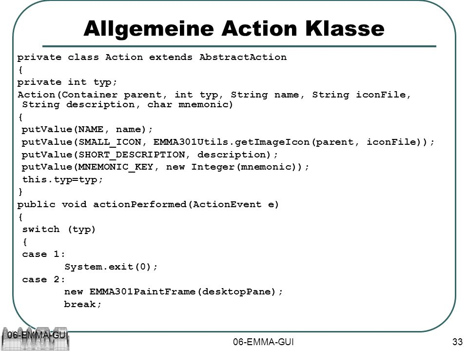 06-EMMA-GUI 33 Allgemeine Action Klasse private class Action extends AbstractAction { private int typ; Action(Container parent, int typ, String name, String iconFile, String description, char mnemonic) { putValue(NAME, name); putValue(SMALL_ICON, EMMA301Utils.getImageIcon(parent, iconFile)); putValue(SHORT_DESCRIPTION, description); putValue(MNEMONIC_KEY, new Integer(mnemonic)); this.typ=typ; } public void actionPerformed(ActionEvent e) { switch (typ) { case 1: System.exit(0); case 2: new EMMA301PaintFrame(desktopPane); break;