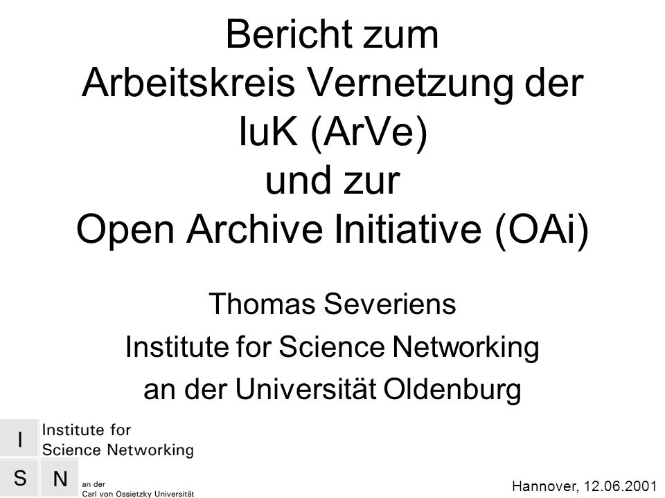 Hannover, Bericht zum Arbeitskreis Vernetzung der IuK (ArVe) und zur Open Archive Initiative (OAi) Thomas Severiens Institute for Science Networking an der Universität Oldenburg