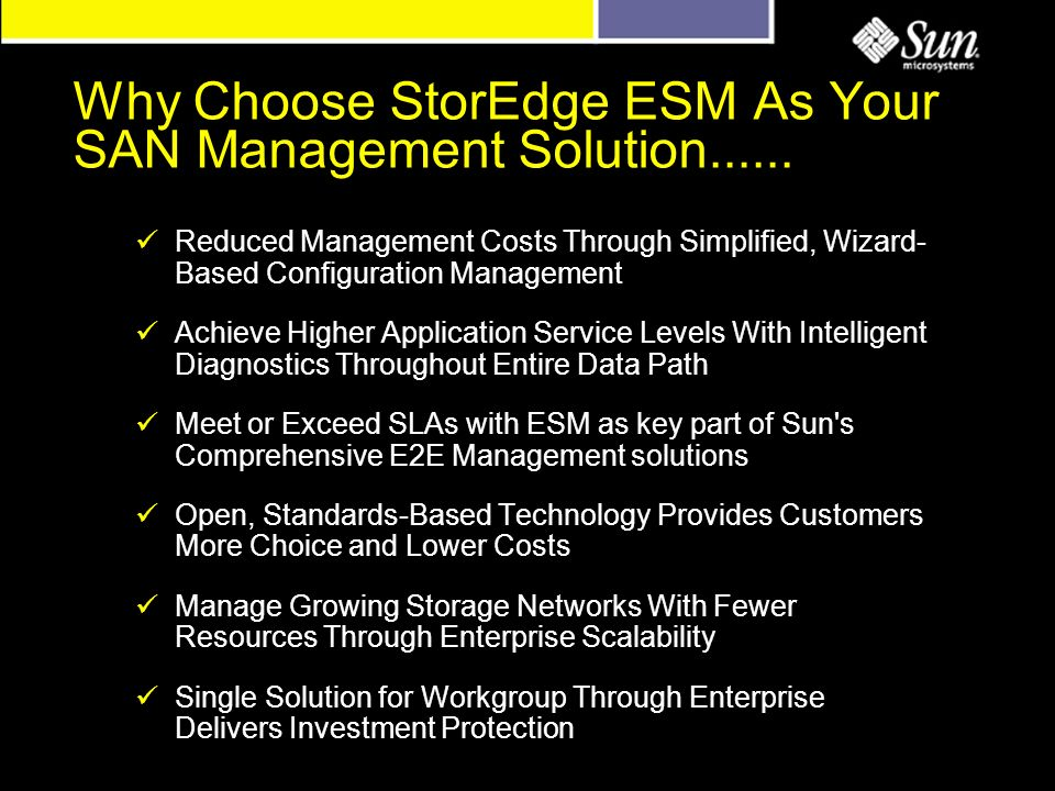 Reduced Management Costs Through Simplified, Wizard- Based Configuration Management Achieve Higher Application Service Levels With Intelligent Diagnostics Throughout Entire Data Path Meet or Exceed SLAs with ESM as key part of Sun s Comprehensive E2E Management solutions Open, Standards-Based Technology Provides Customers More Choice and Lower Costs Manage Growing Storage Networks With Fewer Resources Through Enterprise Scalability Single Solution for Workgroup Through Enterprise Delivers Investment Protection Why Choose StorEdge ESM As Your SAN Management Solution......