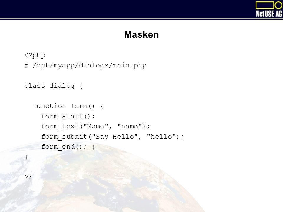 Masken < php # /opt/myapp/dialogs/main.php class dialog { function form() { form_start(); form_text( Name , name ); form_submit( Say Hello , hello ); form_end(); } } >