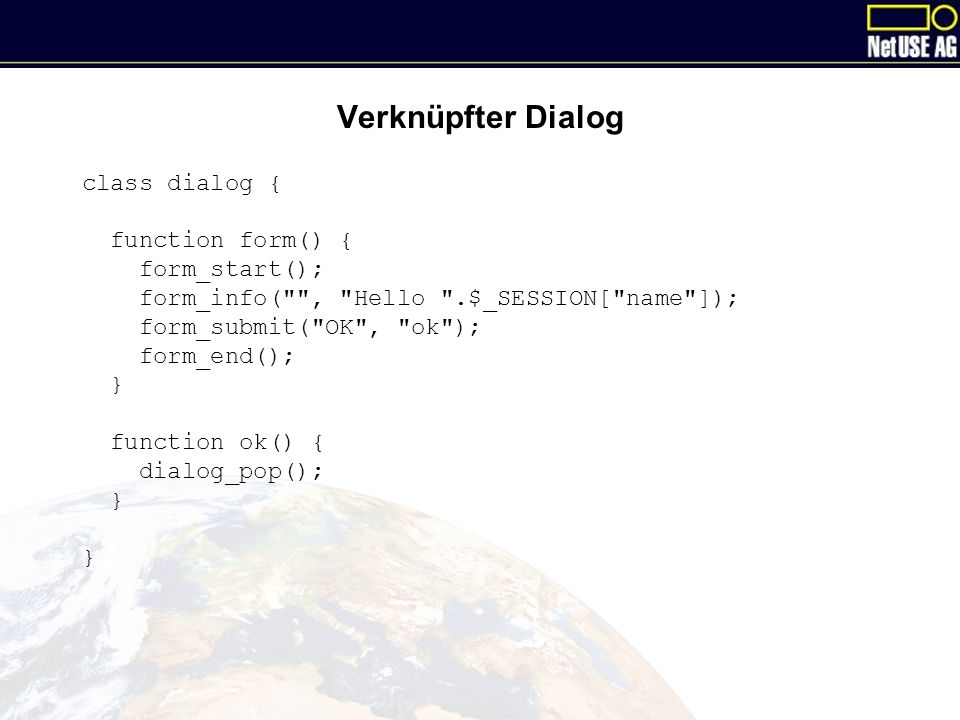 Verknüpfter Dialog class dialog { function form() { form_start(); form_info( , Hello .$_SESSION[ name ]); form_submit( OK , ok ); form_end(); } function ok() { dialog_pop(); }
