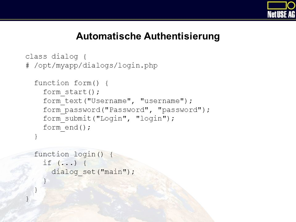Automatische Authentisierung class dialog { # /opt/myapp/dialogs/login.php function form() { form_start(); form_text( Username , username ); form_password( Password , password ); form_submit( Login , login ); form_end(); } function login() { if (...) { dialog_set( main ); }