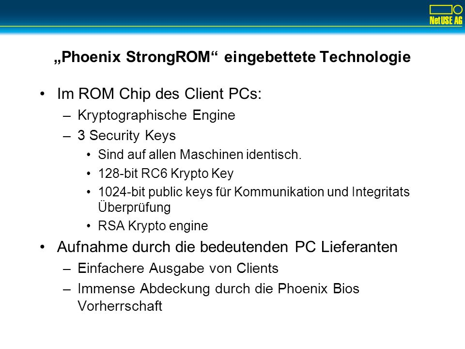 Lösungsansatz Device Authentisierung: Phoenix First Authority Kerngedanke: nutze die PC Hardware zur Authentisierung (quasi: der PC ist der Token) Drei Komponenten: –Client PC: StrongROM im BIOS oder StrongClient in SW –Registrierung/Freischaltung durch trusted third Party: Regional Device Authority (in Deutschland D-Trust) –Authentisierungsserver im Enterprise Netz: Radius-basierter DeviceConnect Server mit Schnittstellen zu VPN-1, NT-Domäne, Exchange
