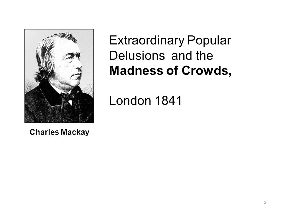 5 Charles Mackay Extraordinary Popular Delusions and the Madness of Crowds, London 1841