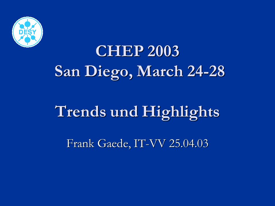 CHEP 2003 San Diego, March 24-28 Trends und Highlights Frank Gaede, IT-VV 25.04.03