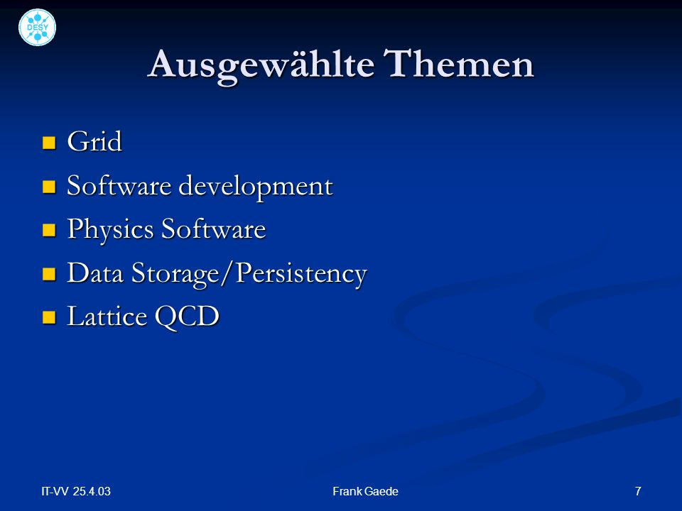 IT-VV 25.4.03 7Frank Gaede Ausgewählte Themen Grid Grid Software development Software development Physics Software Physics Software Data Storage/Persistency Data Storage/Persistency Lattice QCD Lattice QCD