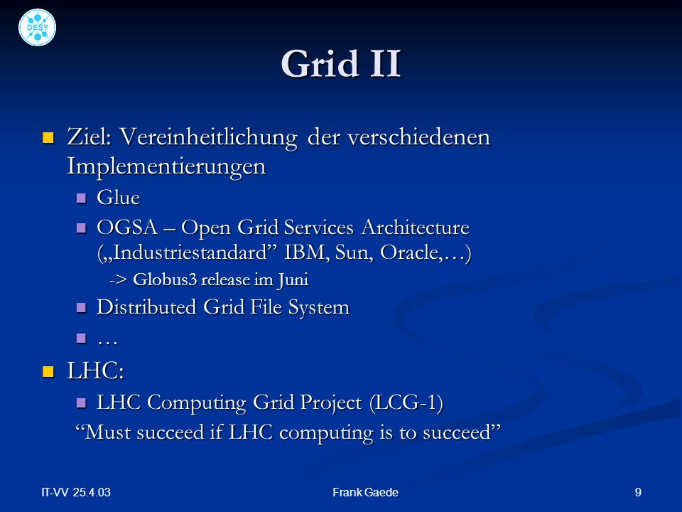 IT-VV 25.4.03 9Frank Gaede Grid II Ziel: Vereinheitlichung der verschiedenen Implementierungen Ziel: Vereinheitlichung der verschiedenen Implementierungen Glue Glue OGSA – Open Grid Services Architecture (Industriestandard IBM, Sun, Oracle,…) OGSA – Open Grid Services Architecture (Industriestandard IBM, Sun, Oracle,…) -> Globus3 release im Juni Distributed Grid File System Distributed Grid File System … LHC: LHC: LHC Computing Grid Project (LCG-1) LHC Computing Grid Project (LCG-1) Must succeed if LHC computing is to succeed
