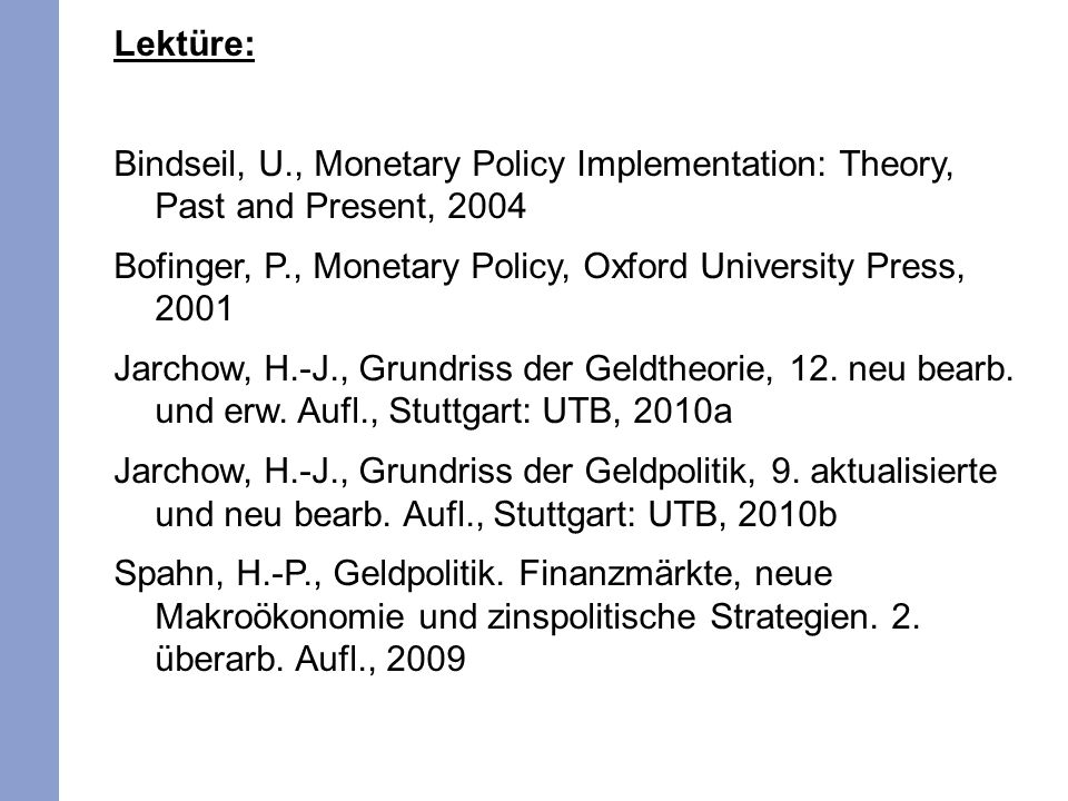 Lektüre: Bindseil, U., Monetary Policy Implementation: Theory, Past and Present, 2004 Bofinger, P., Monetary Policy, Oxford University Press, 2001 Jarchow, H.-J., Grundriss der Geldtheorie, 12.