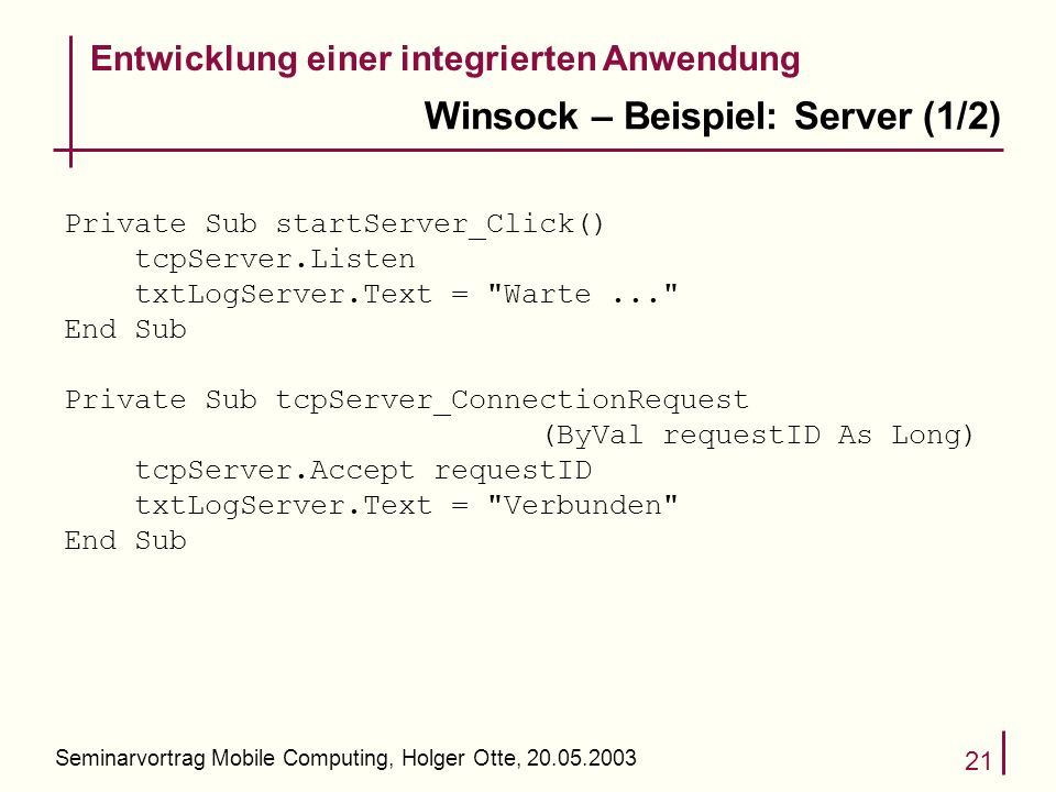 Seminarvortrag Mobile Computing, Holger Otte, Winsock – Beispiel: Server (1/2) Entwicklung einer integrierten Anwendung Private Sub startServer_Click() tcpServer.Listen txtLogServer.Text = Warte... End Sub Private Sub tcpServer_ConnectionRequest (ByVal requestID As Long) tcpServer.Accept requestID txtLogServer.Text = Verbunden End Sub