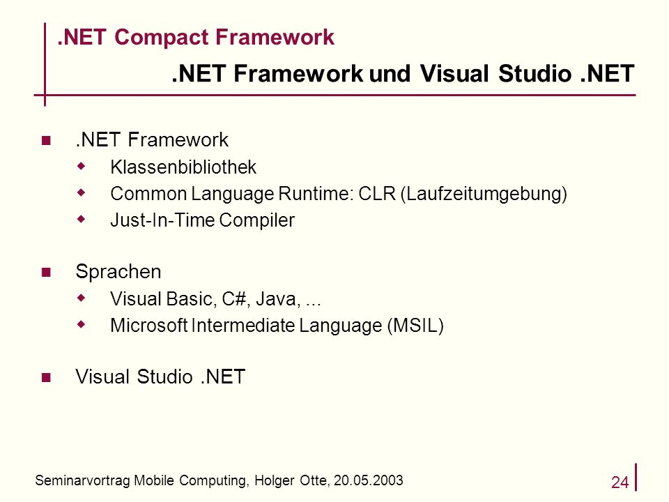Seminarvortrag Mobile Computing, Holger Otte, NET Framework und Visual Studio.NET n.NET Framework Klassenbibliothek Common Language Runtime: CLR (Laufzeitumgebung) Just-In-Time Compiler n Sprachen Visual Basic, C#, Java,...