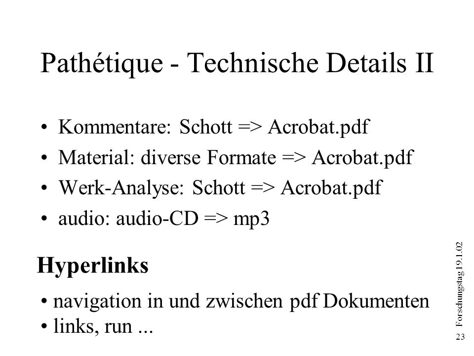 Forschungstag 19.1.02 23 Pathétique - Technische Details II Kommentare: Schott => Acrobat.pdf Material: diverse Formate => Acrobat.pdf Werk-Analyse: Schott => Acrobat.pdf audio: audio-CD => mp3 navigation in und zwischen pdf Dokumenten links, run...