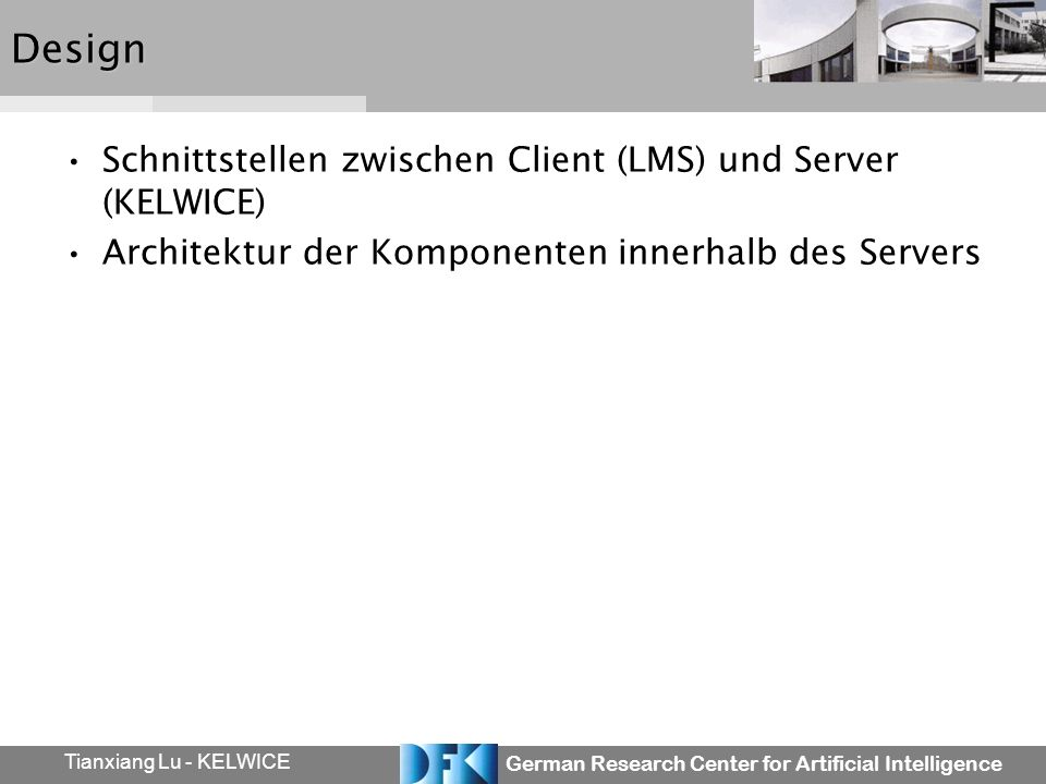 German Research Center for Artificial Intelligence Tianxiang Lu - KELWICEDesign Schnittstellen zwischen Client (LMS) und Server (KELWICE) Architektur der Komponenten innerhalb des Servers