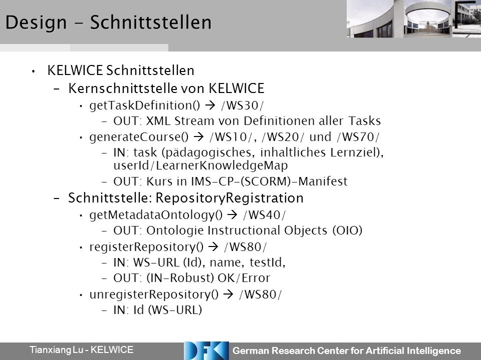 German Research Center for Artificial Intelligence Tianxiang Lu - KELWICE Design - Schnittstellen KELWICE Schnittstellen –Kernschnittstelle von KELWICE getTaskDefinition() /WS30/ –OUT: XML Stream von Definitionen aller Tasks generateCourse() /WS10/, /WS20/ und /WS70/ –IN: task (pädagogisches, inhaltliches Lernziel), userId/LearnerKnowledgeMap –OUT: Kurs in IMS-CP-(SCORM)-Manifest –Schnittstelle: RepositoryRegistration getMetadataOntology() /WS40/ –OUT: Ontologie Instructional Objects (OIO) registerRepository() /WS80/ –IN: WS-URL (Id), name, testId, –OUT: (IN-Robust) OK/Error unregisterRepository() /WS80/ –IN: Id (WS-URL)