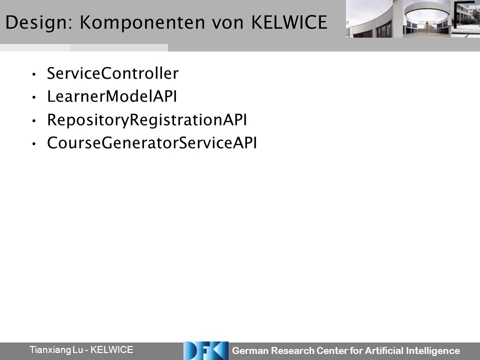 German Research Center for Artificial Intelligence Tianxiang Lu - KELWICE Design: Komponenten von KELWICE ServiceController LearnerModelAPI RepositoryRegistrationAPI CourseGeneratorServiceAPI