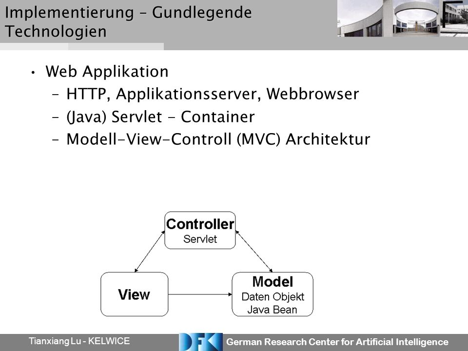 German Research Center for Artificial Intelligence Tianxiang Lu - KELWICE Implementierung – Gundlegende Technologien Web Applikation –HTTP, Applikationsserver, Webbrowser –(Java) Servlet - Container –Modell-View-Controll (MVC) Architektur