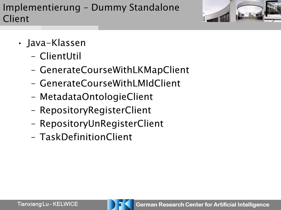 German Research Center for Artificial Intelligence Tianxiang Lu - KELWICE Implementierung – Dummy Standalone Client Java-Klassen –ClientUtil –GenerateCourseWithLKMapClient –GenerateCourseWithLMIdClient –MetadataOntologieClient –RepositoryRegisterClient –RepositoryUnRegisterClient –TaskDefinitionClient