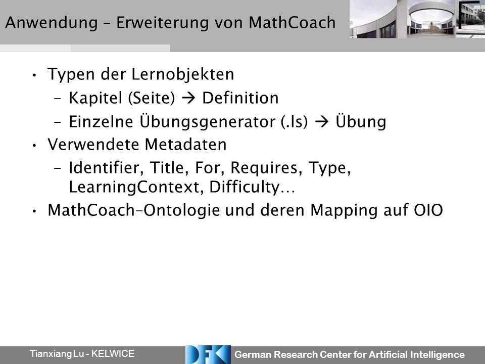German Research Center for Artificial Intelligence Tianxiang Lu - KELWICE Anwendung – Erweiterung von MathCoach Typen der Lernobjekten –Kapitel (Seite) Definition –Einzelne Übungsgenerator (.ls) Übung Verwendete Metadaten –Identifier, Title, For, Requires, Type, LearningContext, Difficulty… MathCoach–Ontologie und deren Mapping auf OIO