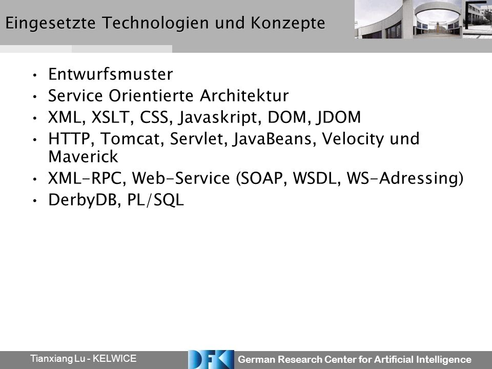 German Research Center for Artificial Intelligence Tianxiang Lu - KELWICE Eingesetzte Technologien und Konzepte Entwurfsmuster Service Orientierte Architektur XML, XSLT, CSS, Javaskript, DOM, JDOM HTTP, Tomcat, Servlet, JavaBeans, Velocity und Maverick XML-RPC, Web-Service (SOAP, WSDL, WS-Adressing) DerbyDB, PL/SQL