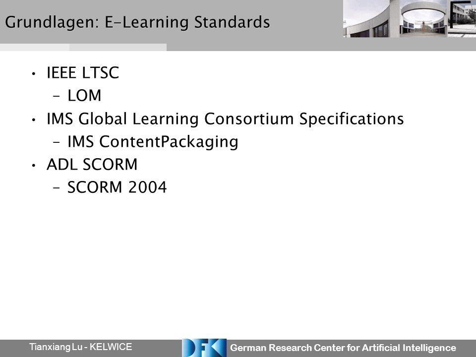 German Research Center for Artificial Intelligence Tianxiang Lu - KELWICE Grundlagen: E-Learning Standards IEEE LTSC –LOM IMS Global Learning Consortium Specifications –IMS ContentPackaging ADL SCORM –SCORM 2004
