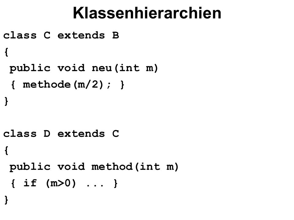 Klassenhierarchien class C extends B { public void neu(int m) { methode(m/2); } } class D extends C { public void method(int m) { if (m>0)...