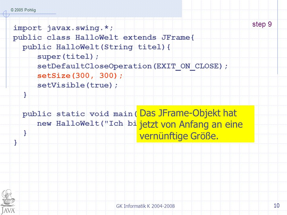 © 2005 Pohlig GK Informatik K step 9 import javax.swing.*; public class HalloWelt extends JFrame{ public HalloWelt(String titel){ super(titel); setDefaultCloseOperation(EXIT_ON_CLOSE); setSize(300, 300); setVisible(true); } public static void main(String[] args){ new HalloWelt( Ich bin ein JFrame-Objekt ); } Das JFrame-Objekt hat jetzt von Anfang an eine vernünftige Größe.
