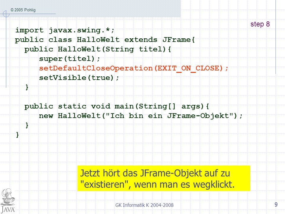 © 2005 Pohlig GK Informatik K step 8 import javax.swing.*; public class HalloWelt extends JFrame{ public HalloWelt(String titel){ super(titel); setDefaultCloseOperation(EXIT_ON_CLOSE); setVisible(true); } public static void main(String[] args){ new HalloWelt( Ich bin ein JFrame-Objekt ); } Jetzt hört das JFrame-Objekt auf zu existieren , wenn man es wegklickt.