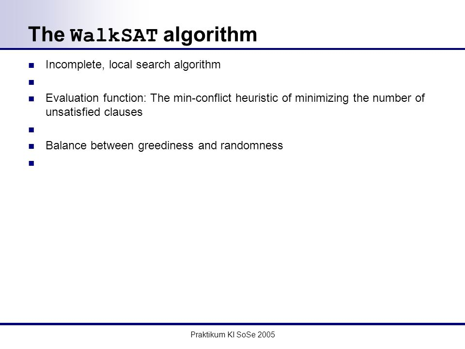 Praktikum KI SoSe 2005 The WalkSAT algorithm Incomplete, local search algorithm Evaluation function: The min-conflict heuristic of minimizing the number of unsatisfied clauses Balance between greediness and randomness
