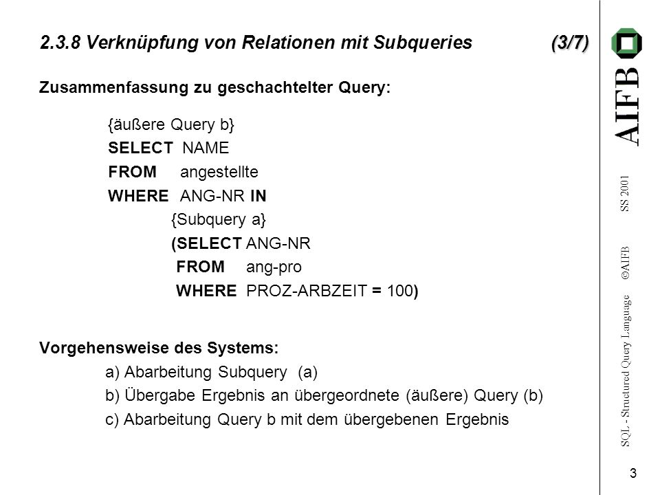 SQL - Structured Query Language AIFB SS (3/7) Verknüpfung von Relationen mit Subqueries (3/7) {äußere Query b} SELECT NAME FROM angestellte WHERE ANG-NR IN {Subquery a} (SELECT ANG-NR FROM ang-pro WHERE PROZ-ARBZEIT = 100) Vorgehensweise des Systems: a) Abarbeitung Subquery (a) b) Übergabe Ergebnis an übergeordnete (äußere) Query (b) c) Abarbeitung Query b mit dem übergebenen Ergebnis Zusammenfassung zu geschachtelter Query: