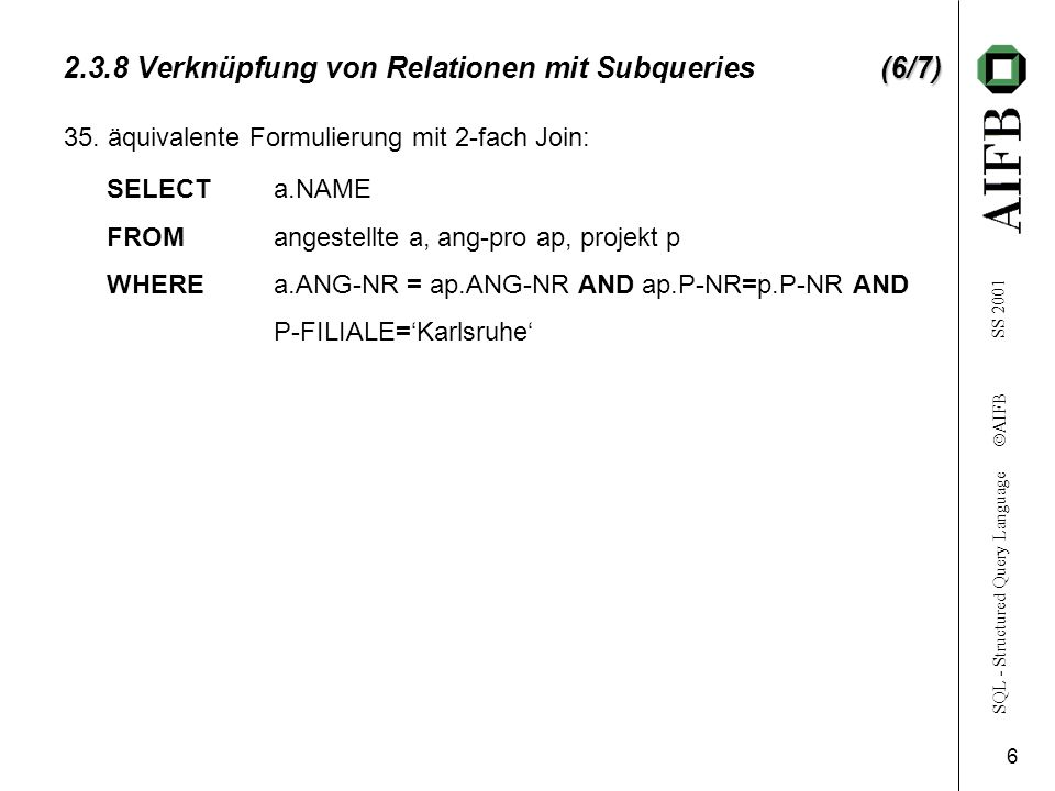 SQL - Structured Query Language AIFB SS (6/7) Verknüpfung von Relationen mit Subqueries (6/7) SELECTa.NAME FROMangestellte a, ang-pro ap, projekt p WHEREa.ANG-NR = ap.ANG-NR AND ap.P-NR=p.P-NR AND P-FILIALE=Karlsruhe 35.