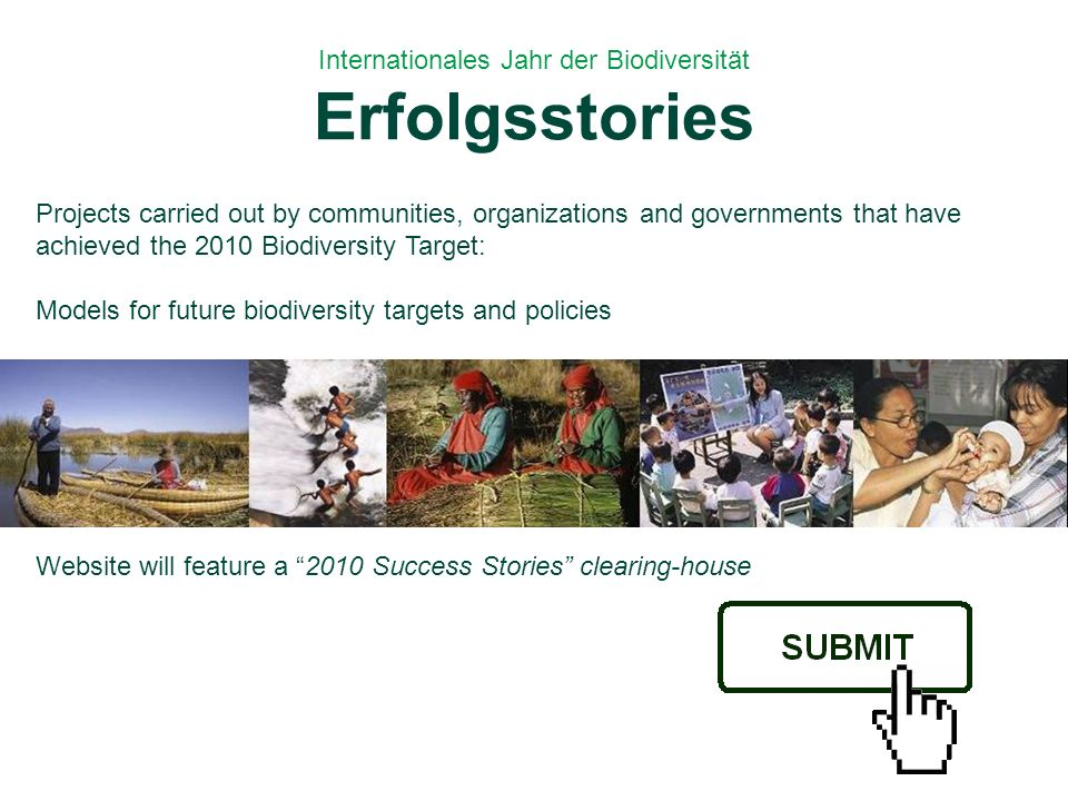 Internationales Jahr der Biodiversität Erfolgsstories Projects carried out by communities, organizations and governments that have achieved the 2010 Biodiversity Target: Models for future biodiversity targets and policies Website will feature a 2010 Success Stories clearing-house