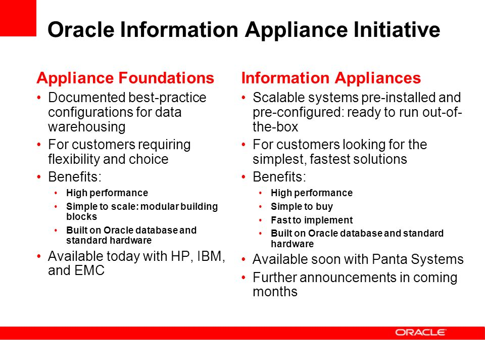 Oracle Information Appliance Initiative Appliance Foundations Documented best-practice configurations for data warehousing For customers requiring flexibility and choice Benefits: High performance Simple to scale: modular building blocks Built on Oracle database and standard hardware Available today with HP, IBM, and EMC Information Appliances Scalable systems pre-installed and pre-configured: ready to run out-of- the-box For customers looking for the simplest, fastest solutions Benefits: High performance Simple to buy Fast to implement Built on Oracle database and standard hardware Available soon with Panta Systems Further announcements in coming months