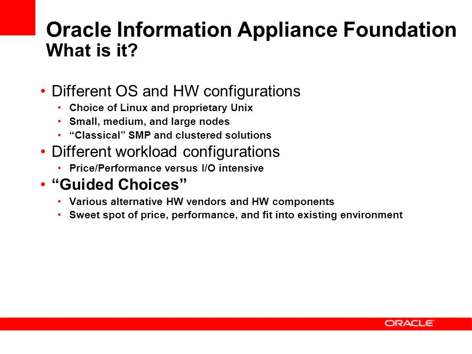 Different OS and HW configurations Choice of Linux and proprietary Unix Small, medium, and large nodes Classical SMP and clustered solutions Different workload configurations Price/Performance versus I/O intensive Guided Choices Various alternative HW vendors and HW components Sweet spot of price, performance, and fit into existing environment Oracle Information Appliance Foundation What is it