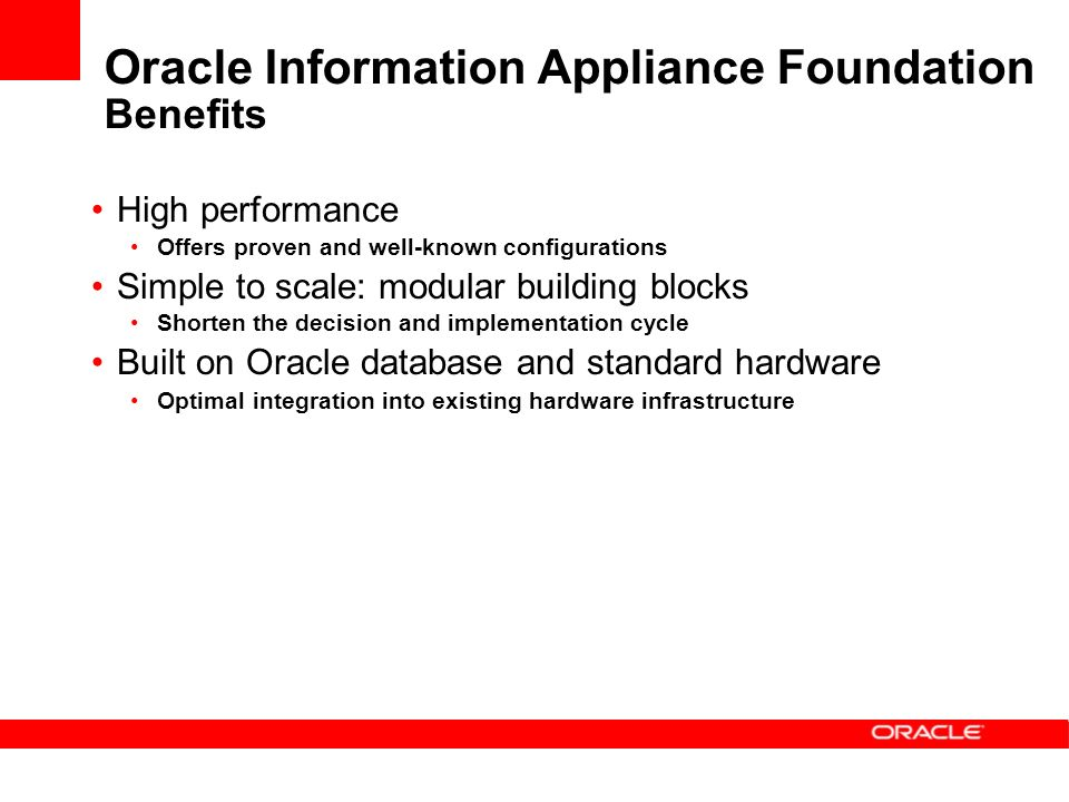 High performance Offers proven and well-known configurations Simple to scale: modular building blocks Shorten the decision and implementation cycle Built on Oracle database and standard hardware Optimal integration into existing hardware infrastructure Oracle Information Appliance Foundation Benefits
